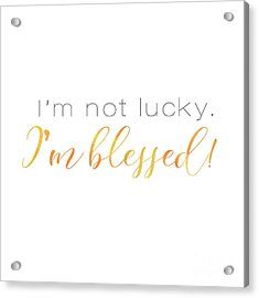 I'm Not Lucky. I'm Blessed. Acrylic Print