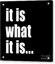 It Is What It Is On Black Acrylic Print