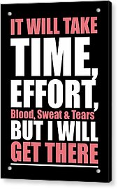 It Will Take Time, Effort, Blood, Sweat Tears But I Will Get There Life Motivational Quotes Poster Acrylic Print
