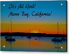 It's All Good Morro Bay California Acrylic Print by Barbara Snyder