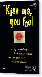 Kiss Me, You Fool Acrylic Print