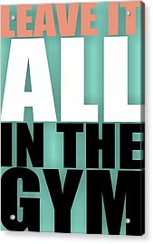 Leave It All In The Gym Inspirational Quotes Poster Acrylic Print