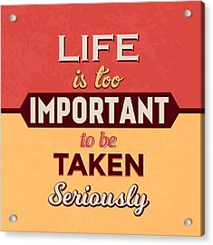 Life Is Too Important Acrylic Print by Naxart Studio