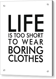 Life Is Too Short To Wear Boring Clothes - Minimalist Print - Typography - Quote Poster Acrylic Print