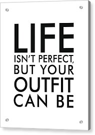Life Isn't Perfect, But Your Outfit Can Be Acrylic Print