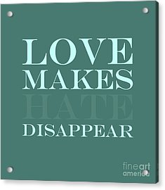 Love Makes Hate Disappear  Acrylic Print by Liesl Marelli