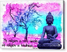 My Religion Is Very Simple. My Religion Is Kindness.. His Holiness, Dalai Lama Xiv, Tenzin Gyatso.  Acrylic Print