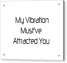 My Vibration Must've Attracted You - Vibes - Conscious Quotes - Flirty Quotes Acrylic Print