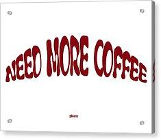 Need More Coffee Acrylic Print