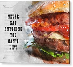 Never Eat Anything You Cant Lift Acrylic Print