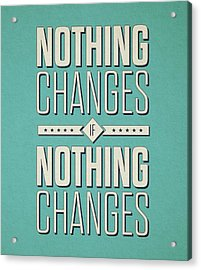 Nothing Changes If Nothing Changes Inspirational Quotes Poster Acrylic Print by Lab No 4