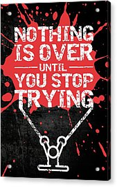 Nothing Is Over Until You Stop Trying Gym Motivational Quotes Poster Acrylic Print