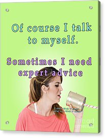 Of Course I Talk To Myself. Sometimes I Need Expert Advice Acrylic Print by Humorous Quotes