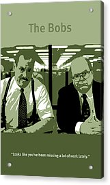 Office Space The Bobs Bob Slydell And Bob Porter Movie Quote Poster Series 008 Acrylic Print by Design Turnpike