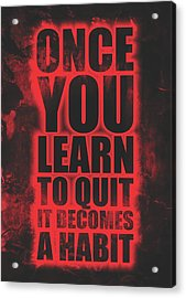 Once You Learn To Quit It Becomes A Habit Gym Motivational Quotes Poster Acrylic Print
