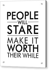 People Will Stare, Make It Worth Their While Acrylic Print