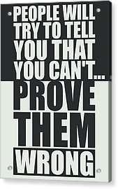 People Will Try To Tell You That You Cannot Prove Them Wrong Inspirational Quotes Poster Acrylic Print