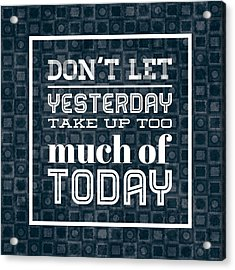 Quote Dont Let Yesterday Take Up Too Much Of Today Acrylic Print by Matthias Hauser