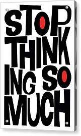 Stop Thinking So Much Acrylic Print