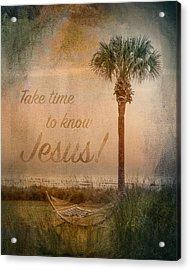 Take Time To Know Jesus Acrylic Print