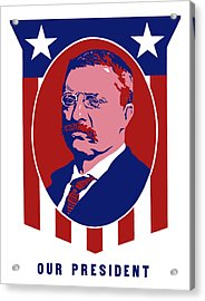 Teddy Roosevelt - Our President  Acrylic Print by War Is Hell Store