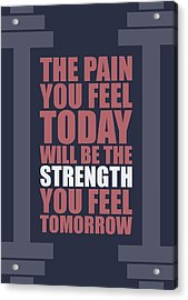 The Pain You Feel Today Will Be The Strength You Feel Tomorrow Gym Motivational Quotes Poster Acrylic Print