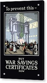 To Prevent This - Buy War Savings Certificates Acrylic Print by War Is Hell Store