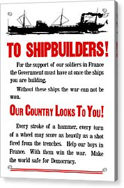 To Shipbuilders - Our Country Looks To You  Acrylic Print