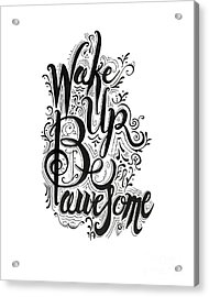 Acrylic Print featuring the drawing Wake Up Be Awesome by Cindy Garber Iverson
