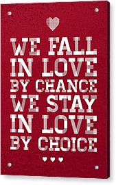 We Fall In Love By Chance We Stay In Love By Choice Valentine Day's Quotes Poster Acrylic Print by Lab No 4
