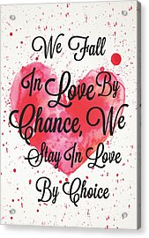 We Fall In Love By Chance, We Stay In Love By Choice Valentines Day Special Quotes Poster Acrylic Print by Lab No 4