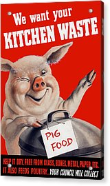 We Want Your Kitchen Waste Pig  Acrylic Print by War Is Hell Store