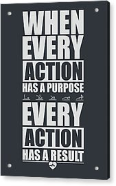 When Every Action Has A Purpose Every Action Has A Result Gym Motivational Quotes Acrylic Print by Lab No 4