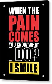 When The Pain Comes You Know What I Do? I Smile Gym Inspirational Quotes Poster Acrylic Print
