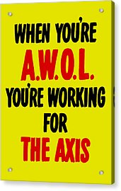 When You're Awol You're Working For The Axis Acrylic Print by War Is Hell Store
