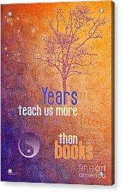 Years Teach Us More Acrylic Print