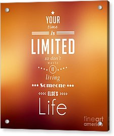 Your Time Is Limited. Acrylic Print