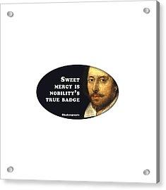 Sweet Mercy Is Nobility's True Badge #shakespeare #shakespearequote Acrylic Print