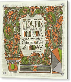 All The Flowers Of All The Tomorrows Are In The Seeds Of Today Indian Proverb Acrylic Print