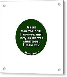 As He Was Valiant #shakespeare #shakespearequote Acrylic Print