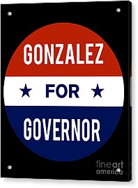 Gonzalez For Governor 2018 Acrylic Print