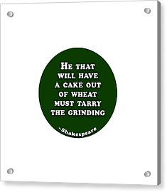 He That Will Have A Cake #shakespeare #shakespearequote Acrylic Print