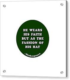 He Wears His Faith #shakespeare #shakespearequote Acrylic Print