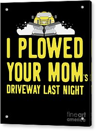 I Plowed Your Moms Driveway Last Night Plow Truck Driver Acrylic Print