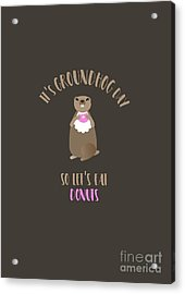 It's Groundhog Day So Let's Eat Donuts Acrylic Print