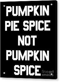 Pumpkin Pie Spice Not Pumpkin Spice Acrylic Print