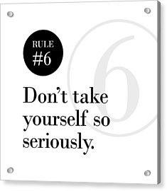 Rule #6 - Don't Take Yourself So Seriously - Black On White Acrylic Print