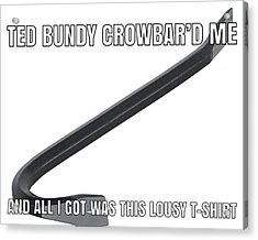 Ted Bundy Crowbar Acrylic Print