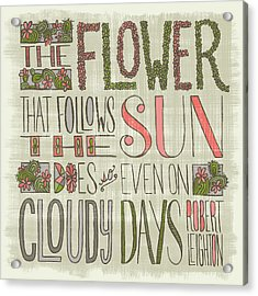 The Flower That Follows The Sun Does So Even On Cloudy Days Robert Leighton Quote Acrylic Print