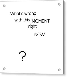 What's Wrong With This Moment Right Now - White Acrylic Print